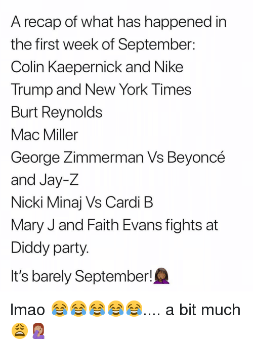 mary j: A recap of what has happened in  the first week of September:  Colin Kaepernick and Nike  Trump and New York Times  Burt Reynolds  Mac Miller  George Zimmerman Vs Bevoncé  and Jay-Z  Nicki Minaj Vs Cardi B  Mary J and Faith Evans fights at  Diddy party  It's barely September! lmao 😂😂😂😂😂.... a bit much 😩🤦🏽‍♀️