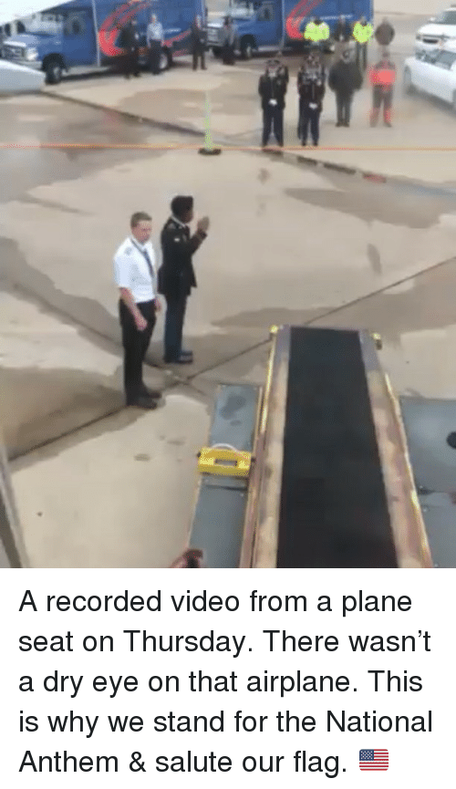 Memes, National Anthem, and Airplane: A recorded video from a plane seat on Thursday. There wasn't a dry eye on that airplane. This is why we stand for the National Anthem & salute our flag. 🇺🇸