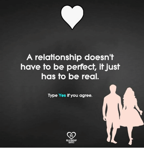 Relatables: A relationship doesn't  have to be perfect, it just  has to be real.  Type Yes if you agree.  RO  RELAT  QUOT