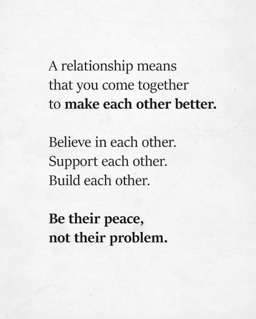 come together: A relationship means  that you come together  to make each other better.  Believe in each other.  Support each other.  Build each other  Be their peace,  not their problem