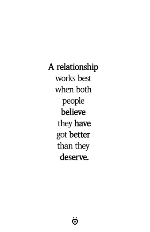 Best, Got, and Believe: A relationship  works best  when both  people  believe  they have  got better  than they  deserve.