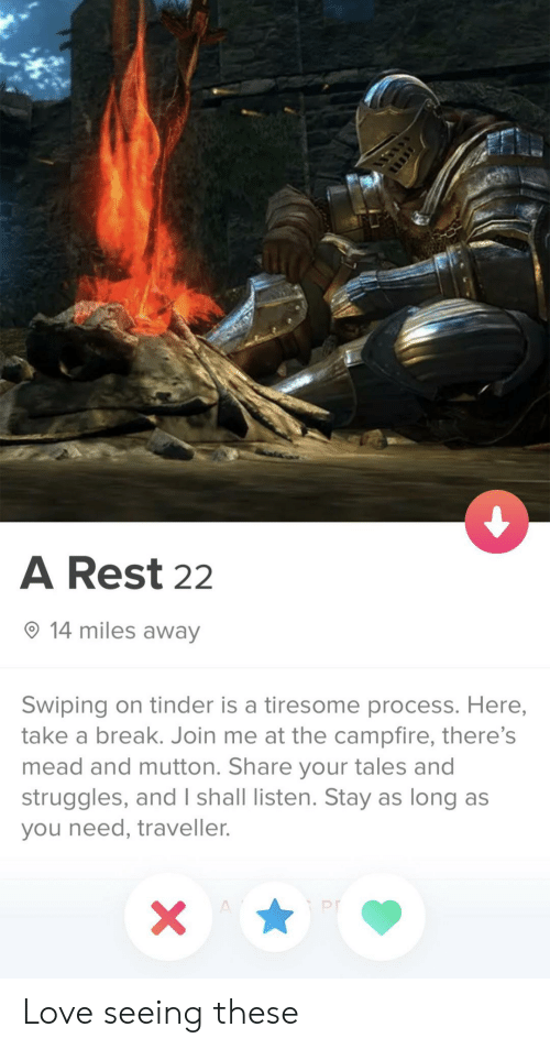 Process: A Rest 22  14 miles away  Swiping on tinder is a tiresome process. Here,  take a break. Join me at the campfire, there's  mead and mutton. Share your tales and  struggles, and I shall listen. Stay as long as  you need, traveller.  X  A Love seeing these