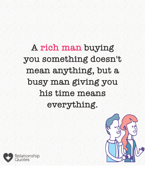 Memes, Mean, and Quotes: A rich man buying  you something doesn't  mean anything, but a  busy man giving you  his time means  everything  Relationship  Quotes