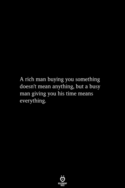 Mean, Time, and Man: A rich man buying you something  doesn't mean anything, but a busy  man giving you his time means  everything.