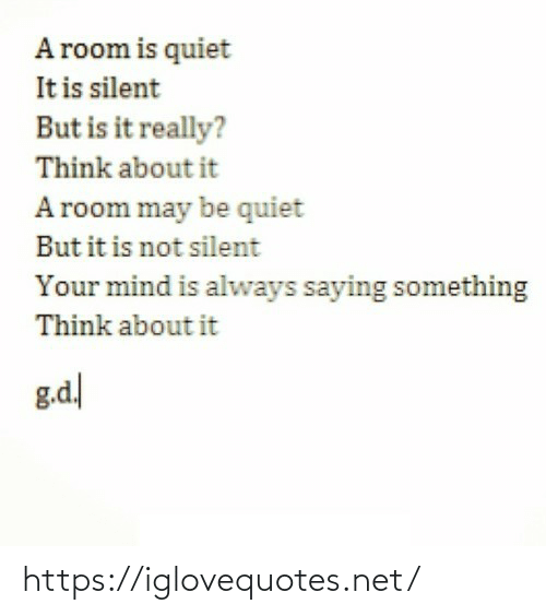 room: A room is quiet  It is silent  But is it really?  Think about it  A room may be quiet  But it is not silent  Your mind is always saying something  Think about it  g.d https://iglovequotes.net/