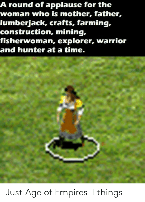 lumberjack: A round of applause for the  woman who is mother, father,  lumberjack, crafts, farming,.  construction, mining,  fisherwoman, explorer, warrior  and hunter at a time. Just Age of Empires ll things