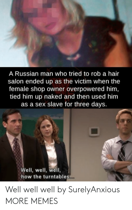 Dank, Memes, and Sex: A Russian man who tried to rob a hair  salon ended up as the victim when the  female shop owner overpowered him  tied him up naked and then used him  as a sex slave for three days.  Well, well, well,  how the turntables Well well well by SurelyAnxious MORE MEMES
