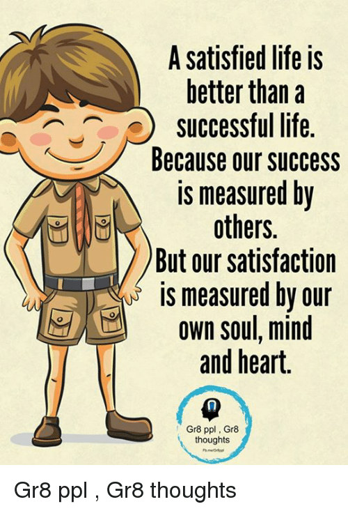 ajs: A satisfied life is  better than a  AJ successful life.  Because our success  is measured by  others.  But our satisfaction  is measured by our  own soul, mind  and heart.  Gr8 ppl Gr8  thoughts Gr8 ppl , Gr8 thoughts