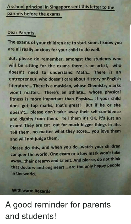 Children, Confidence, and Life: A school principal in Singapore sent this letter to the  parents before the exams  Dear Parents  The exams of your children are to start soon. I know you  are all really anxious for your child to do well.  But, please do remember, amongst the students who  will be sitting for the exams there is an artist, wheo  doesn't need to understand Math... There is an  entrepreneur, who doesn't care about History or English  literature... There is a musician, whose Chemistry marks  won't matter... There's an athlete.. whose physical  fitness is more important than Physics... If your child  does get top marks, that's great! But if he or she  doesn't.. please don't take away their self-confidence  and dignity from them. Tell them it's OK, it's just an  exam! They are cut out for much bigger things in life.  Tell them, no matter what they score.. you love them  and will not judge them.  Please do this, and when you do...watch your children  conquer the world. One exam or a low mark won't take  away.their dreams and talent. And please, do not think  that doctors and engineers..,are the only happy people  in the world.  With warm Regards <p>A good reminder for parents and students!</p>
