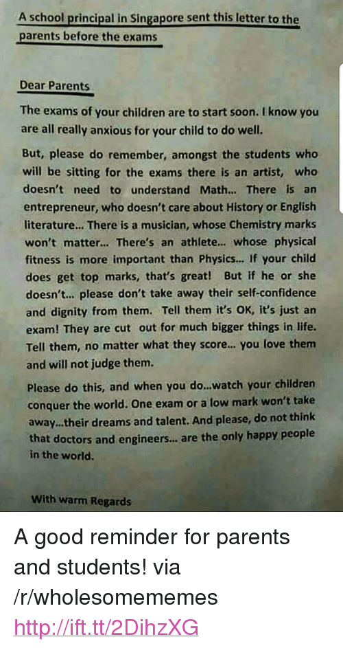 "Children, Confidence, and Life: A school principal in Singapore sent this letter to the  parents before the exams  Dear Parents  The exams of your children are to start soon. I know you  are all really anxious for your child to do well.  But, please do remember, amongst the students who  will be sitting for the exams there is an artist, wheo  doesn't need to understand Math... There is an  entrepreneur, who doesn't care about History or English  literature... There is a musician, whose Chemistry marks  won't matter... There's an athlete.. whose physical  fitness is more important than Physics... If your child  does get top marks, that's great! But if he or she  doesn't.. please don't take away their self-confidence  and dignity from them. Tell them it's OK, it's just an  exam! They are cut out for much bigger things in life.  Tell them, no matter what they score.. you love them  and will not judge them.  Please do this, and when you do...watch your children  conquer the world. One exam or a low mark won't take  away.their dreams and talent. And please, do not think  that doctors and engineers..,are the only happy people  in the world.  With warm Regards <p>A good reminder for parents and students! via /r/wholesomememes <a href=""http://ift.tt/2DihzXG"">http://ift.tt/2DihzXG</a></p>"