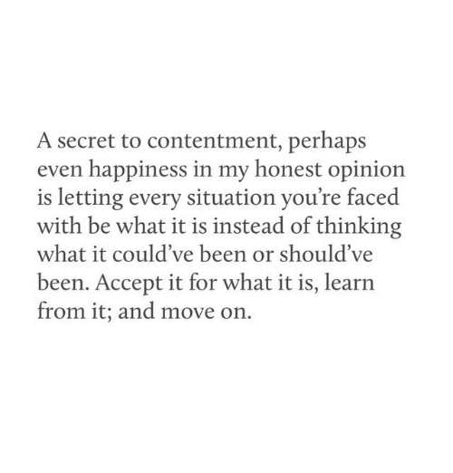 Contentment, Happiness, and Been: A secret to contentment, perhaps  even happiness in my honest opinion  is letting every situation you're faced  with be what it is instead of thinking  what it could've been or should've  been. Accept it for what it is, learn  from it; and move on.