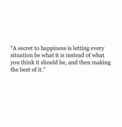 """Best, Happiness, and Best Of: """"A secret to happiness is letting every  situation be what it is instead of what  you think it should be, and then making  the best of it.""""  e35"""