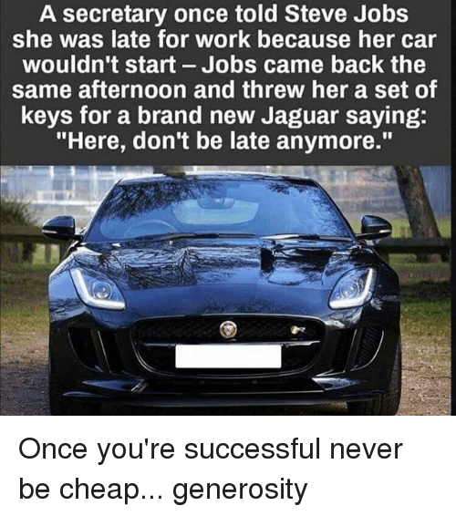 """Jaguares: A secretary once told Steve Jobs  she was late for work because her car  wouldn't start Jobs came back the  same afternoon and threw her a set of  keys for a brand new Jaguar saying:  """"Here, don't be late anymore."""" Once you're successful never be cheap... generosity"""