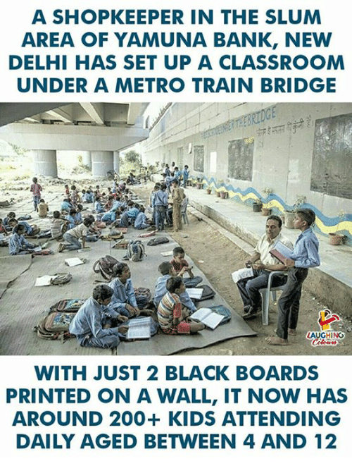 Bailey Jay, Bank, and Black: A SHOPKEEPER IN THE SLUM  AREA OF YAMUNA BANK, NEW  DELHI HAS SET UP A CLASSROOM  UNDER A METRO TRAIN BRIDGE  WITH JUST 2 BLACK BOARDS  PRINTED ON A WALL, IT NOW HAS  AROUND 200+ KIDS ATTENDING  DAILY AGED BETWEEN 4 AND 12