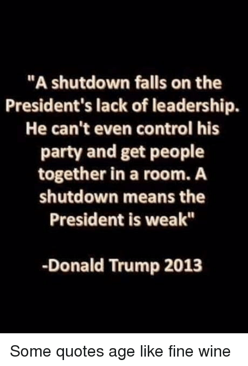 """Leadership: """"A shutdown falls on the  President's lack of leadership.  He can't even control his  party and get people  together in a room. A  shutdown means the  President is weak""""  -Donald Trump 2013 Some quotes age like fine wine"""
