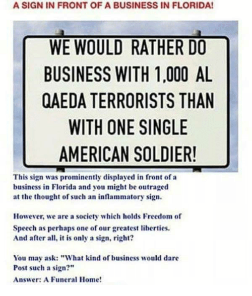 """Memes, American, and Business: A SIGN IN FRONT OF A BUSINESS IN FLORIDA!  WE WOULD RATHER DO  BUSINESS WITH 1,000 AL  QAEDA TERRORISTS THAN  WITH ONE SINGLE  AMERICAN SOLDIER!  This sign was prominently displayed in front of a  business in Florida and you might be outraged  at the thought of such an inflammatory sign.  However, we are a society which holds Freedom of  Speech as perhaps one of our greatest liberties  And after all, it is only a sign, right?  You may ask: """"What kind of business would dare  Post such a sign?""""  Answer: A Funeral Home!"""