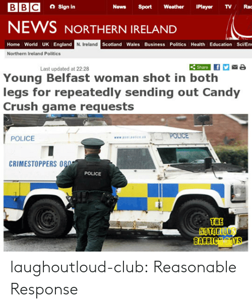 Northern: a Sign in  News Sport Weather iPlayer TVRac  NEWS NORTHERN IRELAND  Home World UK England  N. Ireland  Scotland Wales Business Politics Health Education Sci/En  Northern Ireland Politics  Share  Last updated at 22:28  Young Belfast woman shot in both  legs for repeatedly sending out Candy  Crush game requests  POLICE  CRIMESTOPPERS 080  POLICE  THE laughoutloud-club:  Reasonable Response