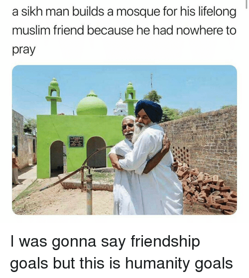 Friendship Goals: a sikh man builds a mosque for his lifelong  muslim friend because he had nowhere to  pray I was gonna say friendship goals but this is humanity goals