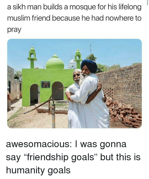 "Friendship Goals: a sikh man builds a mosque for his lifelong  muslim friend because he had nowhere to  pray awesomacious:  I was gonna say ""friendship goals"" but this is humanity goals"