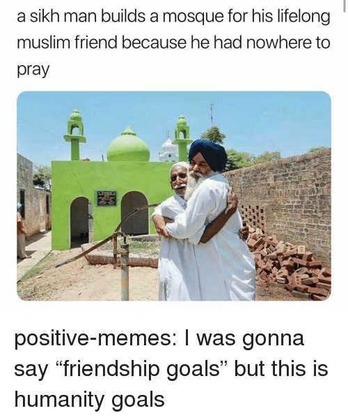 "Friendship Goals: a sikh man builds a mosque for his lifelong  muslim friend because he had nowhere to  pray positive-memes:  I was gonna say ""friendship goals"" but this is humanity goals"