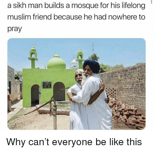 Be Like, Muslim, and Sikh: a sikh man builds a mosque for his lifelong  muslim friend because he had nowhere to  pray Why can't everyone be like this