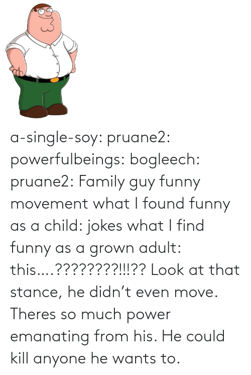 From: a-single-soy:  pruane2:  powerfulbeings:  bogleech:  pruane2: Family guy funny movement what I found funny as a child: jokes what I find funny as a grown adult: this….????????!!!??  Look at that stance, he didn't even move. Theres so much power emanating from his. He could kill anyone he wants to.