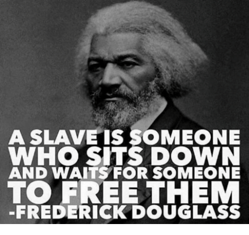 Frederick Douglass: A SLAVE IS SOMEONE  WHO SITS DOWN  AND WAITS FOR SOMEONE  TO FREE THEM  -FREDERICK DOUGLASS