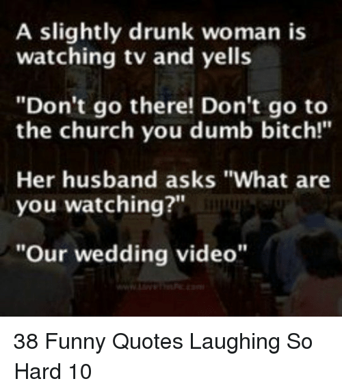 """Bitch, Church, and Drunk: A slightly drunk woman is  watching tv and yells  """"Don't go there! Don't go to  the church you dumb bitch!""""  Her husband asks """"What are  you watching?""""  """"Our wedding video"""" 38 Funny Quotes Laughing So Hard 10"""