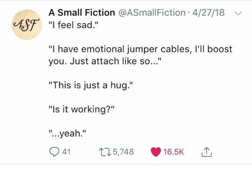 "Yeah, Boost, and Sad: A Small Fiction @ASmallFiction 4/27/18  ASF ""I feel sad  ""I have emotional jumper cables, I'l boost  you. Just attach like so...""  ""This is just a hug.""  ""Is it working?""  ""...yeah.""  41 5,748 16.5K"