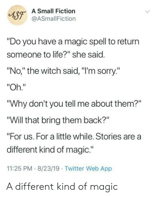 """Life, Sorry, and Twitter: A Small Fiction  AST@ASmallFiction  """"Do you have a magic spell to return  someone to life?"""" she said.  """"No,"""" the witch said, """"I'm sorry.""""  """"Oh.""""  """"Why don't you tell me about them?""""  """"Will that bring them back?""""  """"For us. For a little while. Stories are a  different kind of magic.""""  11:25 PM 8/23/19 Twitter Web App A different kind of magic"""