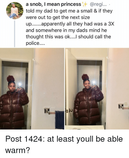 Apparently, Dad, and Memes: a snob, I mean princess@regi..  told my dad to get me a small & if they  were out to get the next size  up..apparently all they had was a 3X  and somewhere in my dads mind he  thought this was ok.... should call the  police Post 1424: at least youll be able warm?