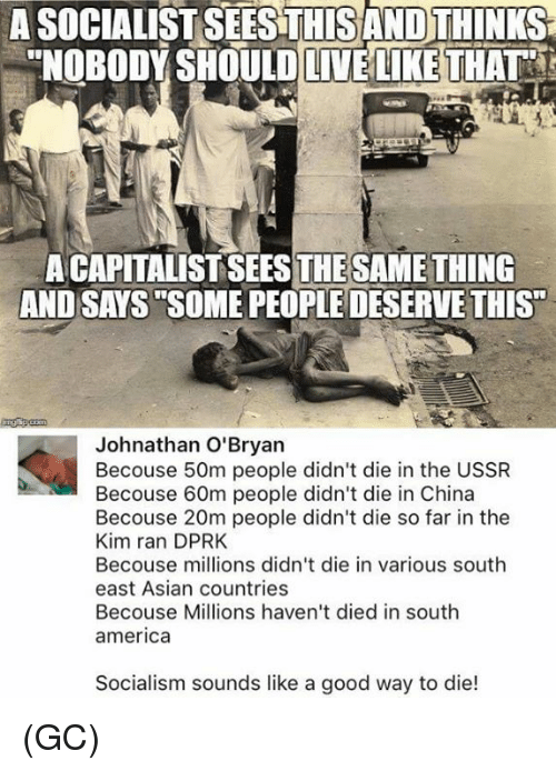 """America, Asian, and Memes: A SOCIALIST SEESTHISAND THINKS  """"NOBODY SHOULD LIVE LIKE THAT  A CAPITALIST SEESTHESAMETHING  AND SAYS SOME PEOPLE DESERVE THIS""""  Johnathan O'Bryan  Becouse 50m people didn't die in the USSR  Becouse 60m people didn't die in China  Becouse 20m people didn't die so far in the  Kim ran DPRK  Becouse millions didn't die in various south  east Asian countries  Becouse Millions haven't died in south  america  Socialism sounds like a good way to die! (GC)"""