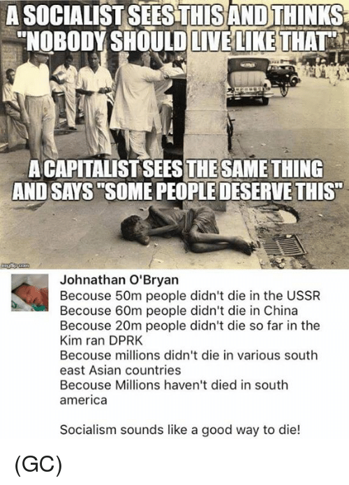 "Dieded: A SOCIALIST SEESTHISAND THINKS  ""NOBODY SHOULDLIVELIKE THAT  A CAPITALIST SEESTHESAMETHING  AND SAYS SOME PEOPLE DESERVE THIS""  Johnathan O'Bryan  Becouse 50m people didn't die in the USSR  Becouse 60m people didn't die in China  Becouse 20m people didn't die so far in the  Kim ran DPRK  Becouse millions didn't die in various south  east Asian countries  Becouse Millions haven't died in south  america  Socialism sounds like a good way to die! (GC)"