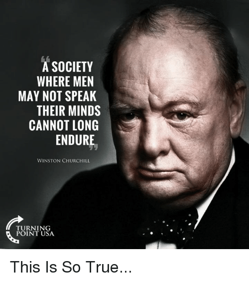 Memes, True, and Winston Churchill: A SOCIETY  WHERE MEN  MAY NOT SPEAK  THEIR MINDS  CANNOT LONG  ENDURE  WINSTON CHURCHILL  TURNING  POINT USA This Is So True...