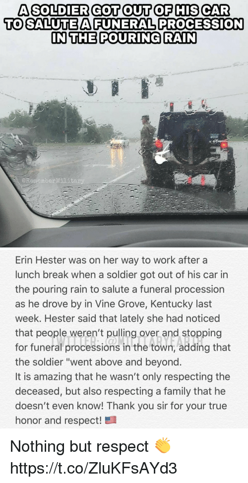 """above and beyond: A SOLDIER GOT OUT OF HIS CAR  TO SALUTEAFUNERAL PROCESSION  IN THE POURING RAIN  @RememberMilit   Erin Hester was on her way to work after a  lunch break when a soldier got out of his car in  the pouring rain to salute a funeral procession  as he drove by in Vine Grove, Kentucky last  week. Hester said that lately she had noticed  that people weren't pulling over and stopping  for funeral processions in the town, adding that  the soldier """"went above and beyond  It is amazing that he wasn't only respecting the  deceased, but also respecting a family that he  doesn't even know! Thank you sir for your true  honor and respect! Nothing but respect 👏 https://t.co/ZluKFsAYd3"""