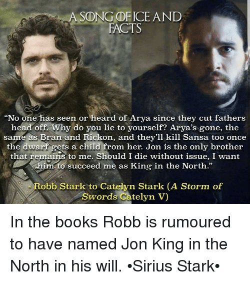 """Rickon: A SONG OF ICE AND  FACTS  """"No one has seen or heard of Arya since they cut fathers  head off. Why do you lie to yourself? Arya's gone, the  same as Bran and Rickon, and they'll kill Sansa too once  the dwarf gets a child from her. Jon is the only brother  that remains to me. Should I die without issue, I want  him to  succeed me as King in the North.""""  Robb Stark to Catelyn Stark (A storm  of  Swords Catelyn V In the books Robb is rumoured to have named Jon King in the North in his will. •Sirius Stark•"""