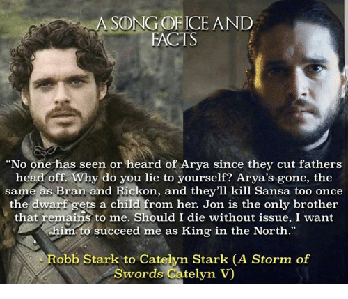 """Rickon: A SONG OF ICE AND  FACTS  """"No one has seen or heard of Arya since they cut fathers  head off. Why do you lie to yourself? Arya's gone, the  same as Bran and Rickon, and they'll kill Sansa too once  the dwarf gets a child from her. Jon is the only brother  that remains to me. Should I die without issue, I want  him to succeed me as King in the North.""""  Robb Stark to Catelyn Stark (A Storm of  Swords Catelyn V"""