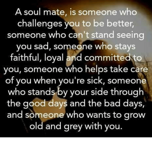 Bad, Memes, and Good: A soul mate, is someone who  challenges you to be better  someone who can't stand seeing  you sad, someone who stays  faithful, loyal and committed to  you, someone who helps take care  of you when you're sick, someone  who stands by your side through  the good days and the bad days,  and someone who wants to grow  old and grey with you.