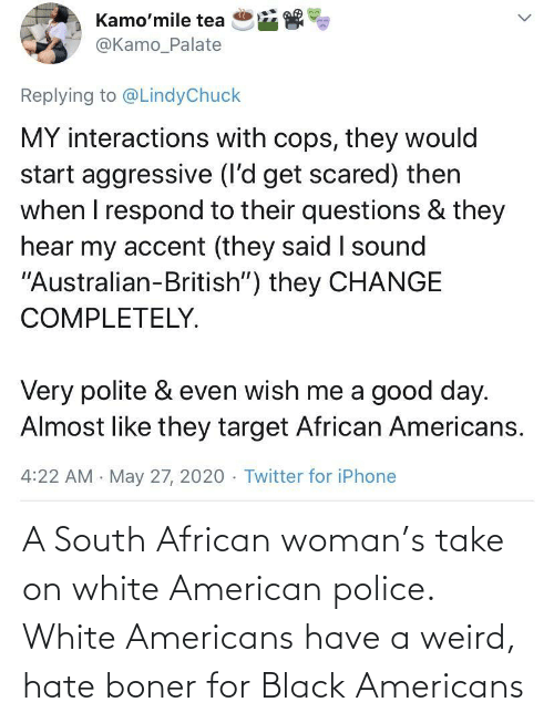 Black: A South African woman's take on white American police. White Americans have a weird, hate boner for Black Americans
