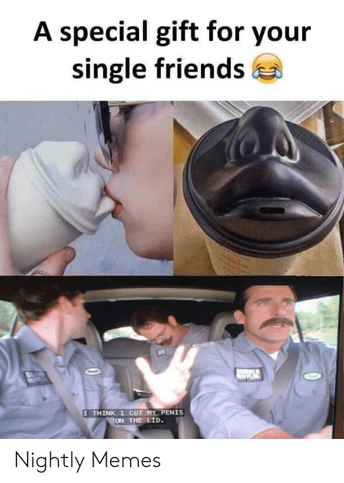 Nightly: A special gift for your  single friends  DANOLS  IN  I THINK I CUT MY PENIS  ON THE LID. Nightly Memes