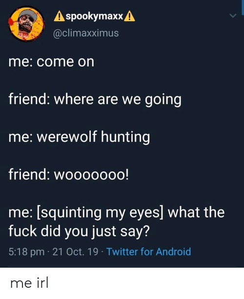 Squinting: A spookymaxx A  @climaxximus  me: come on  friend: where are we going  me: werewolf hunting  friend: wooooooo!  me: [squinting my eyes] what the  fuck did you just say?  5:18 pm 21 Oct. 19 Twitter for Android me irl