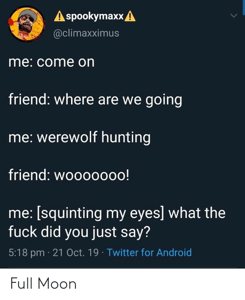 Squinting: A spookymaxx A  @climaxximus  me: come on  friend: where are we going  me: werewolf hunting  friend: woo0000o!  me: [squinting my eyes] what the  fuck did you just say?  5:18 pm · 21 Oct. 19 · Twitter for Android Full Moon