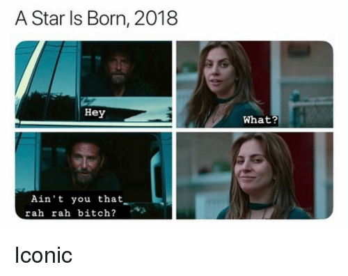 Bitch, Grindr, and Star: A Star Is Born, 2018  Hey  What?  Ain't you that  rah rah bitch? Iconic