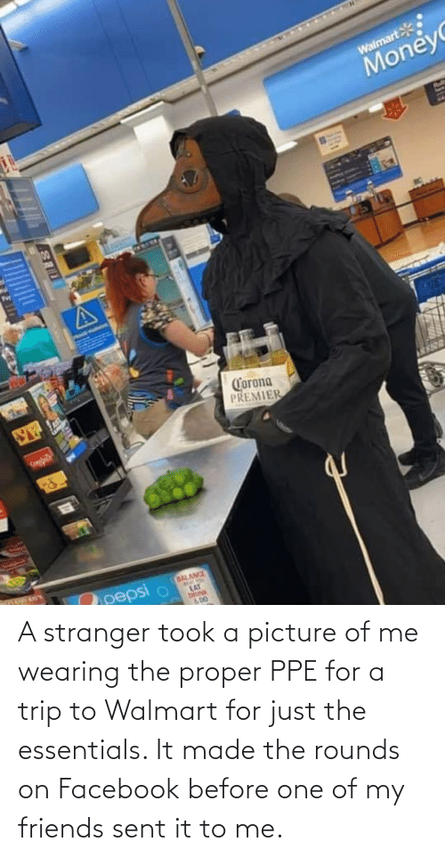 Of Me: A stranger took a picture of me wearing the proper PPE for a trip to Walmart for just the essentials. It made the rounds on Facebook before one of my friends sent it to me.
