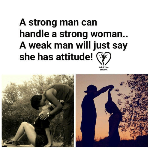 A Weak Man: A strong man can  handle a strong woman  A weak man will just say  she has attitude!  Fairy Tale  ENDING