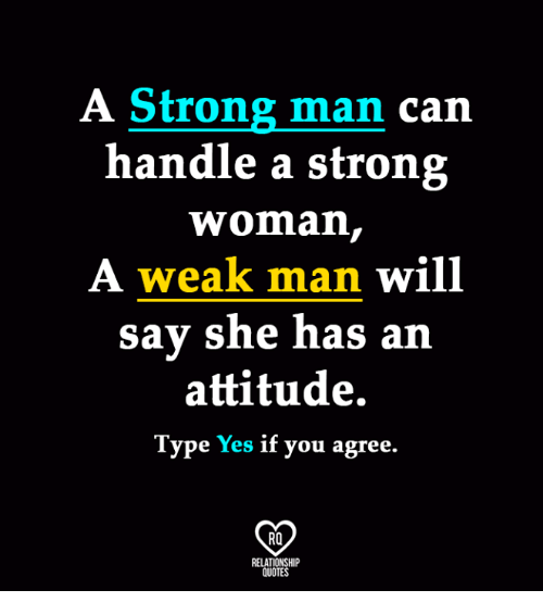 A Weak Man: A Strong man  can  handle a strong  Woman,  A weak man will  say she has a  attitude.  Type  Yes if you agree.  RO  RELATIONSHIP  QUOTES