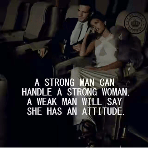 A Weak Man: A STRONG MAN CAN  HANDLE A STRONG WOMAN  A WEAK MAN WILL SAY  SHE HAS AN ATTITUDE