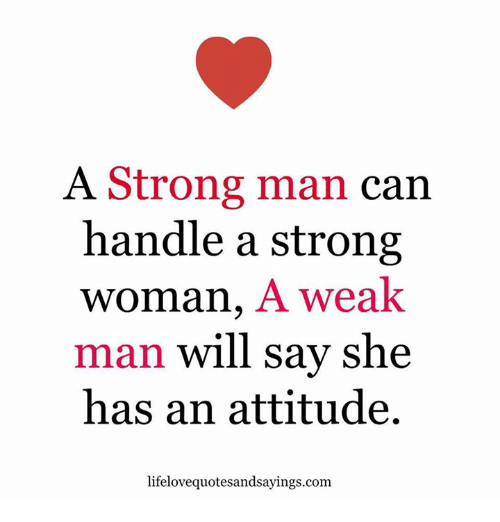 A Weak Man: A Strong man  can  handle a strong  Woman, A weak  man will say she  has an attitude  lifelovequotesandsayings.com.