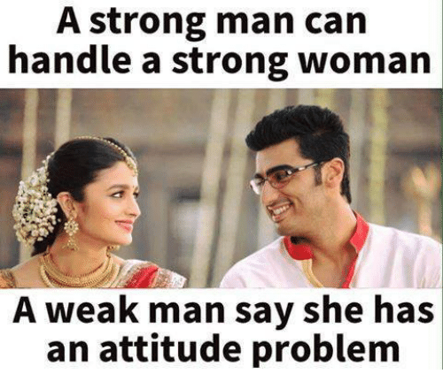 A Weak Man: A strong man can  handle a strong woman  A weak man say she has  an attitude problem