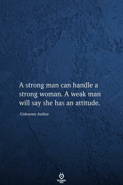 Strong, Attitude, and A Strong Woman: A strong man can handle a  strong woman. A weak man  will say she has an attitude.  Unknown Author  RELATIONSHIP  tLES